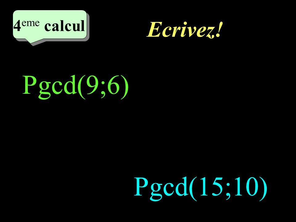 4eme calcul Ecrivez! Pgcd(9;6) Pgcd(15;10)