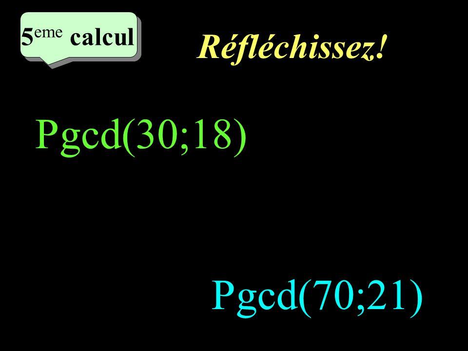 5eme calcul Réfléchissez! Pgcd(30;18) Pgcd(70;21)