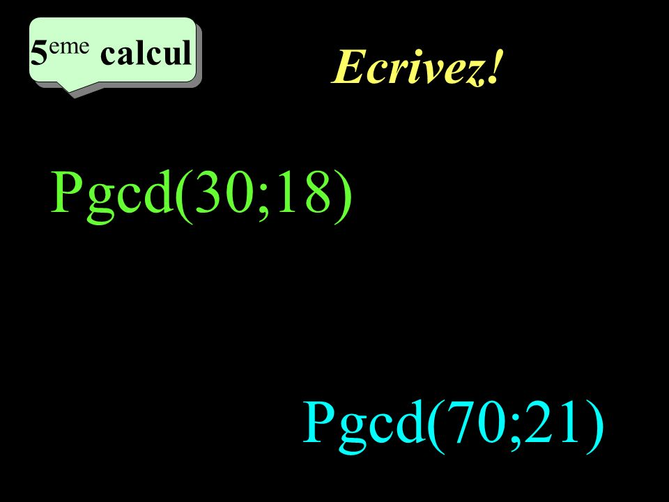 5eme calcul Ecrivez! Pgcd(30;18) Pgcd(70;21)