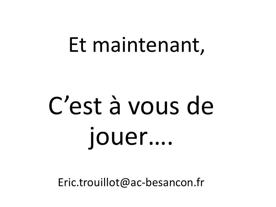 C'est à vous de jouer…. Et maintenant, Eric.trouillot@ac-besancon.fr