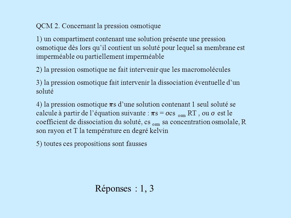 Réponses : 1, 3 QCM 2. Concernant la pression osmotique
