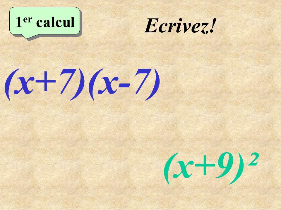 1er calcul Ecrivez! (x+7)(x-7) (x+9)²