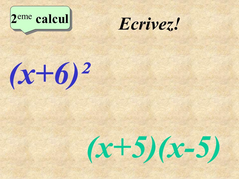 2eme calcul Ecrivez! 2eme calcul (x+6)² (x+5)(x-5)