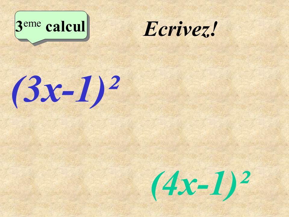 2eme calcul 3eme calcul Ecrivez! (3x-1)² (4x-1)²
