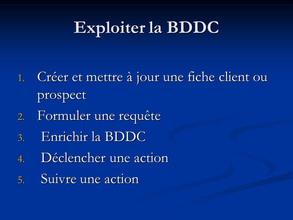 Exploiter la BDDC Créer et mettre à jour une fiche client ou prospect