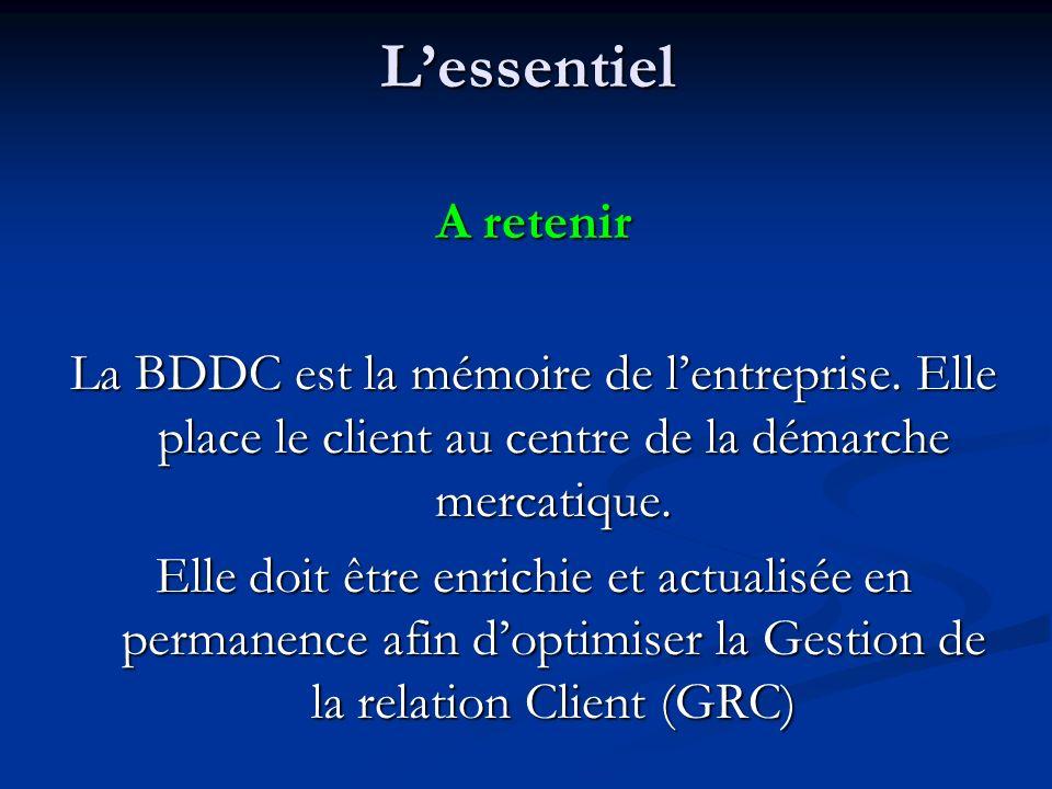 L'essentiel A retenir. La BDDC est la mémoire de l'entreprise. Elle place le client au centre de la démarche mercatique.