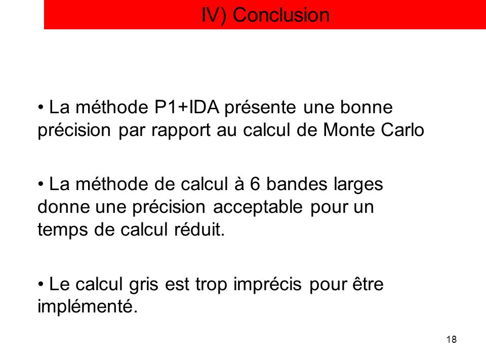 IV) Conclusion La méthode P1+IDA présente une bonne précision par rapport au calcul de Monte Carlo.