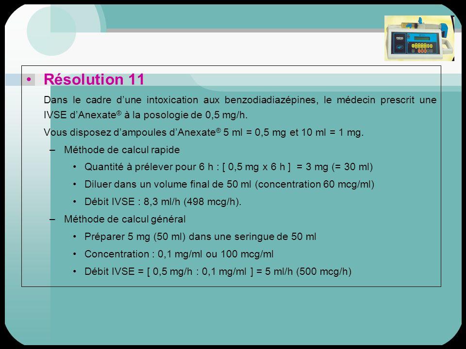 Résolution 11 Dans le cadre d'une intoxication aux benzodiadiazépines, le médecin prescrit une IVSE d'Anexate® à la posologie de 0,5 mg/h.