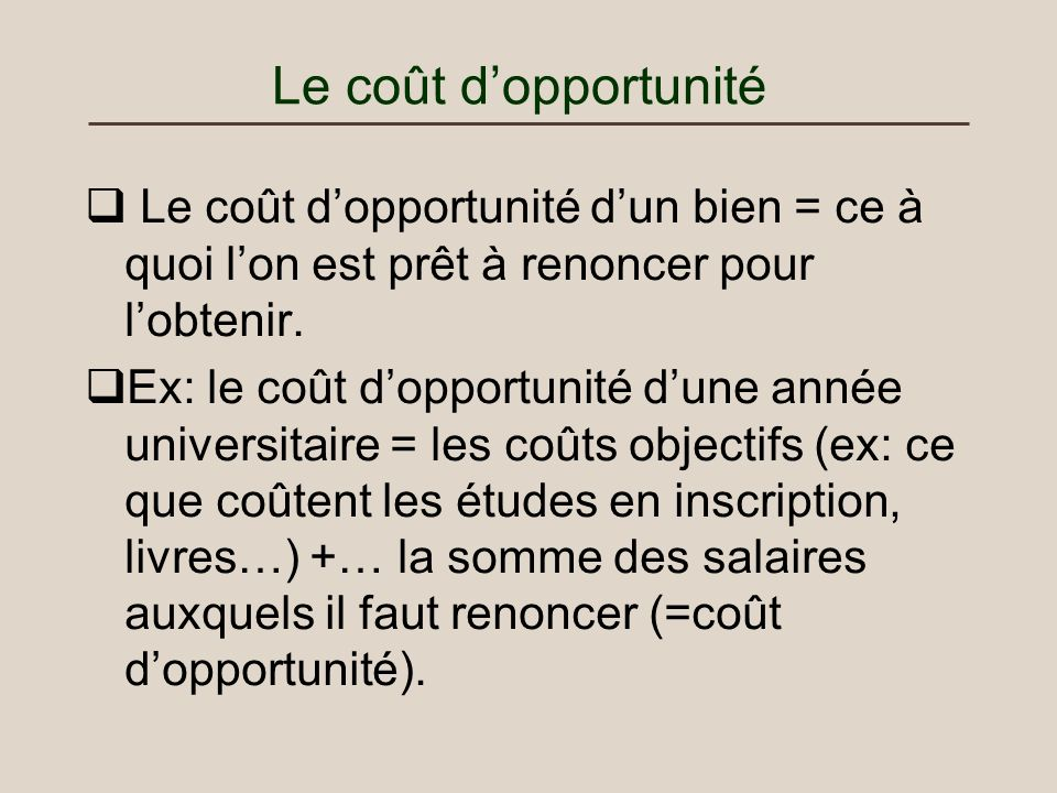 Le coût d'opportunité Le coût d'opportunité d'un bien = ce à quoi l'on est prêt à renoncer pour l'obtenir.
