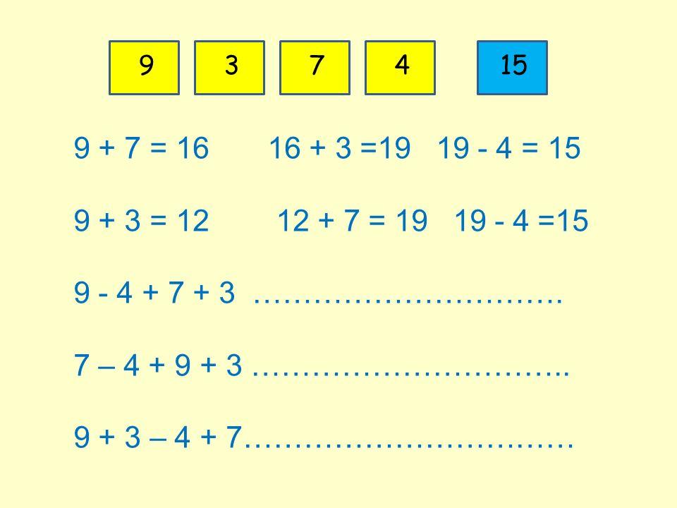 9 3. 7. 4. 15. 9 + 7 = 16 16 + 3 =19 19 - 4 = 15. 9 + 3 = 12 12 + 7 = 19 19 - 4 =15.
