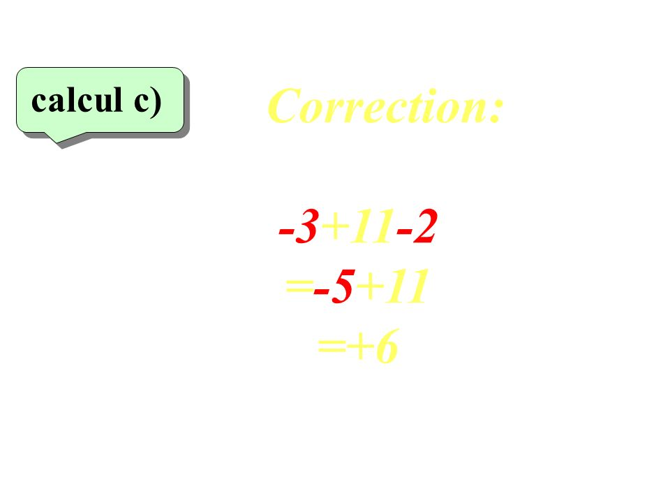 Correction: calcul c)‏ -3+11-2 =-5+11 =+6 23