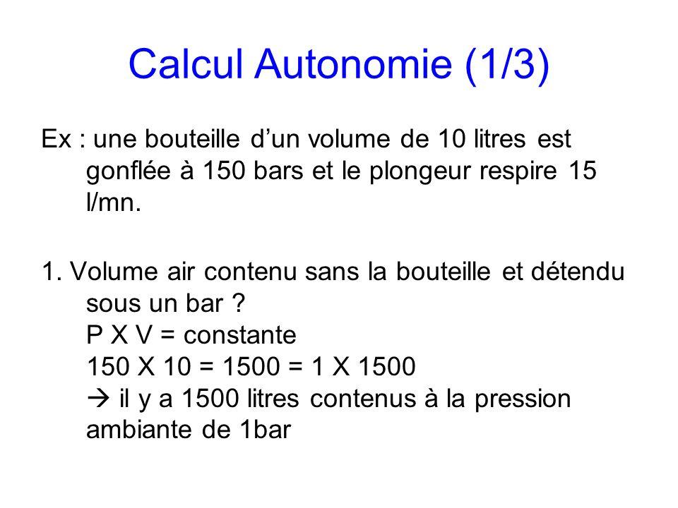 Calcul Autonomie (1/3) Ex : une bouteille d'un volume de 10 litres est gonflée à 150 bars et le plongeur respire 15 l/mn.