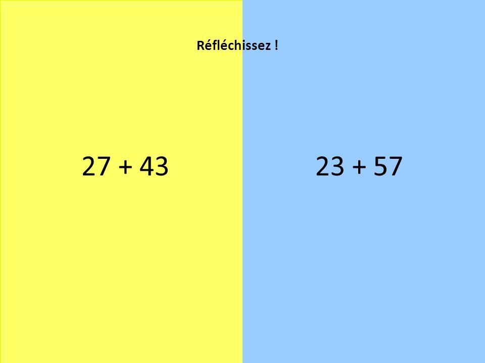Réfléchissez ! 27 + 43 23 + 57