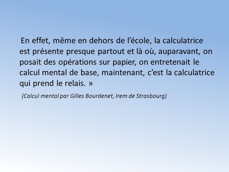 En effet, même en dehors de l'école, la calculatrice est présente presque partout et là où, auparavant, on posait des opérations sur papier, on entretenait le calcul mental de base, maintenant, c'est la calculatrice qui prend le relais.