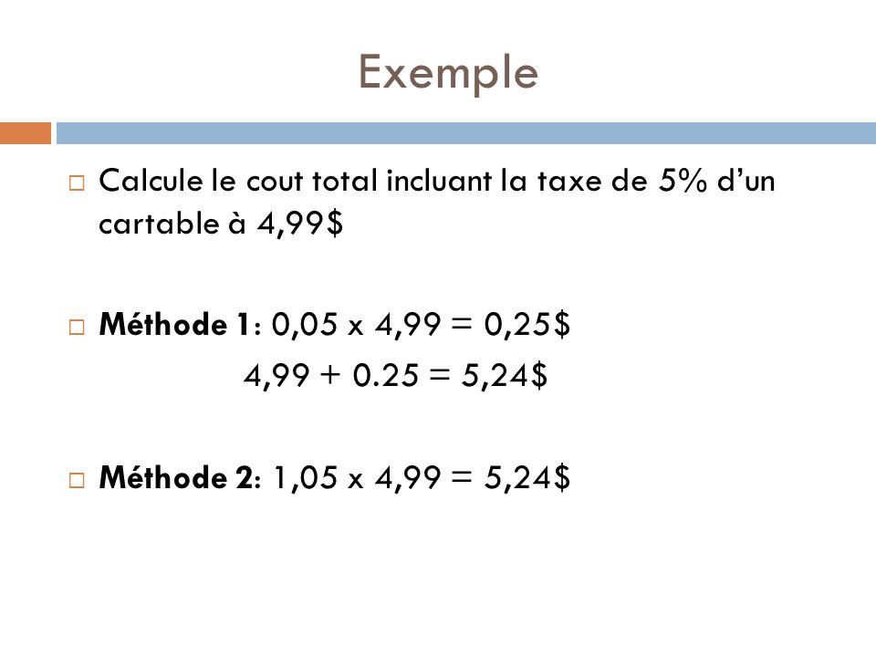 Exemple Calcule le cout total incluant la taxe de 5% d'un cartable à 4,99$ Méthode 1: 0,05 x 4,99 = 0,25$