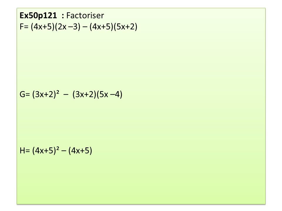 Ex50p121 : Factoriser F= (4x+5)(2x –3) – (4x+5)(5x+2) G= (3x+2)² – (3x+2)(5x –4) H= (4x+5)² – (4x+5)