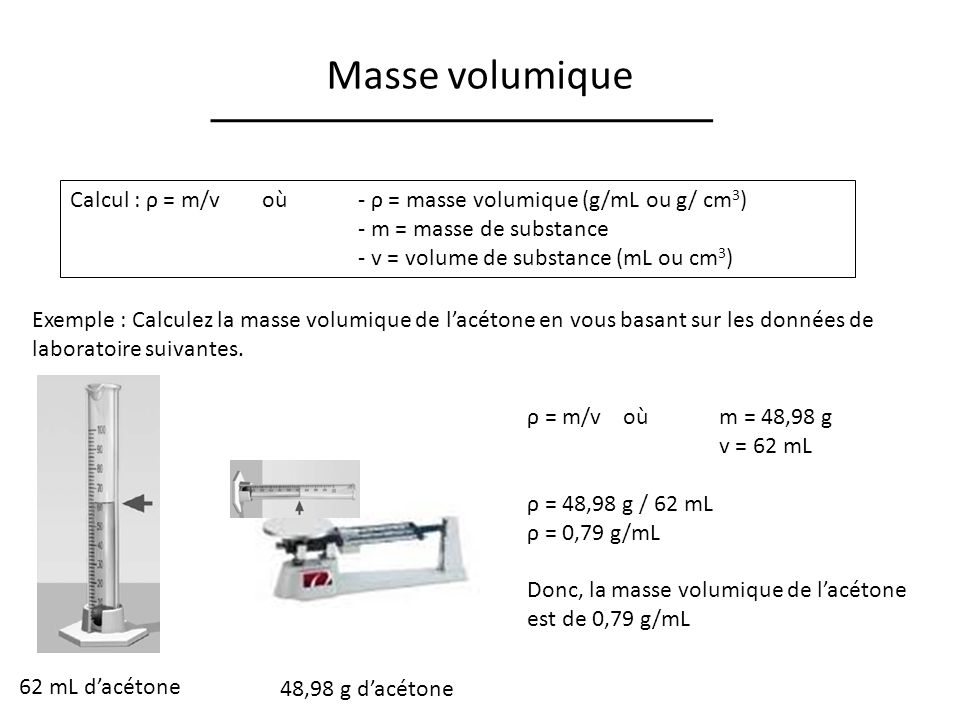 Masse volumique Calcul : ρ = m/v où - ρ = masse volumique (g/mL ou g/ cm3) - m = masse de substance.