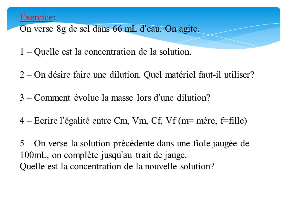 Exercice: On verse 8g de sel dans 66 mL d'eau. On agite. 1 – Quelle est la concentration de la solution.