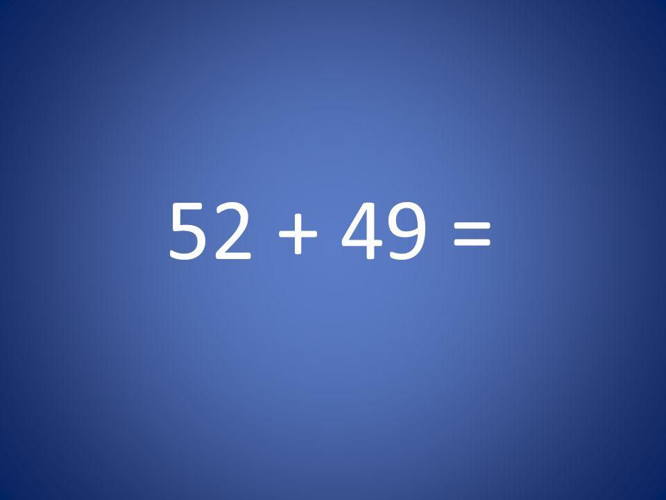 52 + 49 =