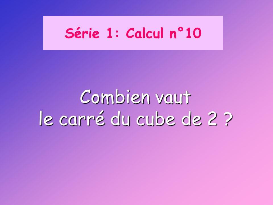 Série 1: Calcul n°10 Combien vaut le carré du cube de 2