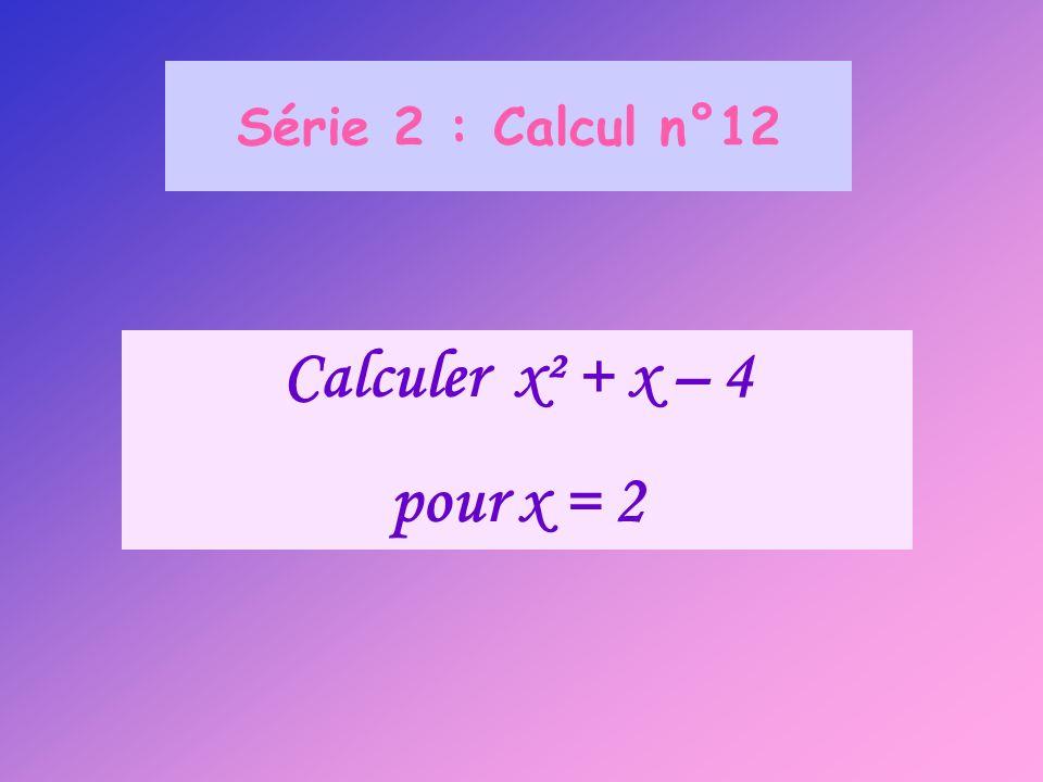 Série 2 : Calcul n°12 Calculer x² + x – 4 pour x = 2
