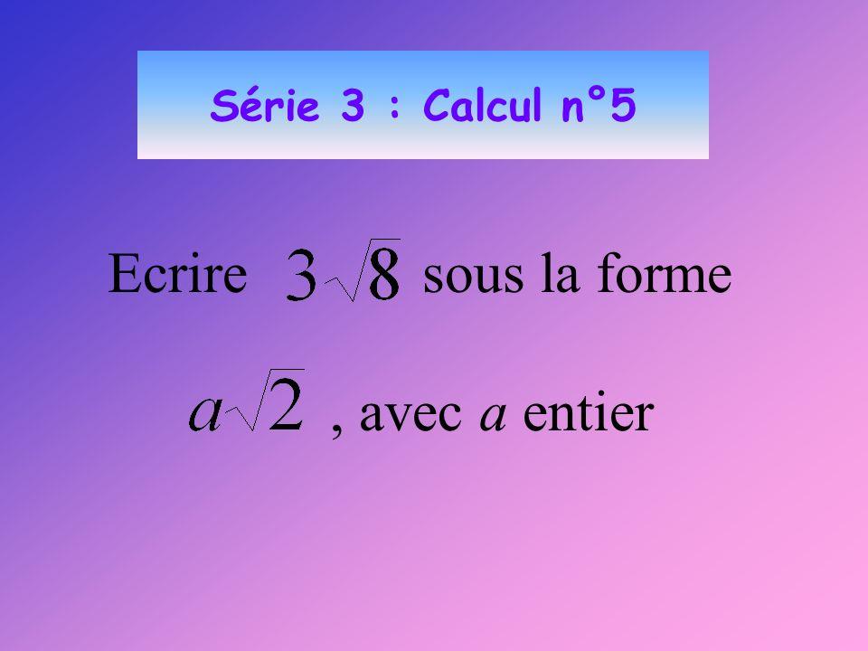 Série 3 : Calcul n°5 Ecrire sous la forme , avec a entier