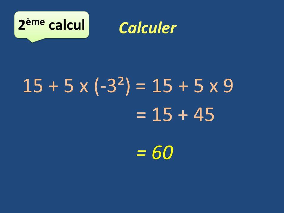 2ème calcul Calculer 15 + 5 x (-3²) = 15 + 5 x 9 = 15 + 45 = 60