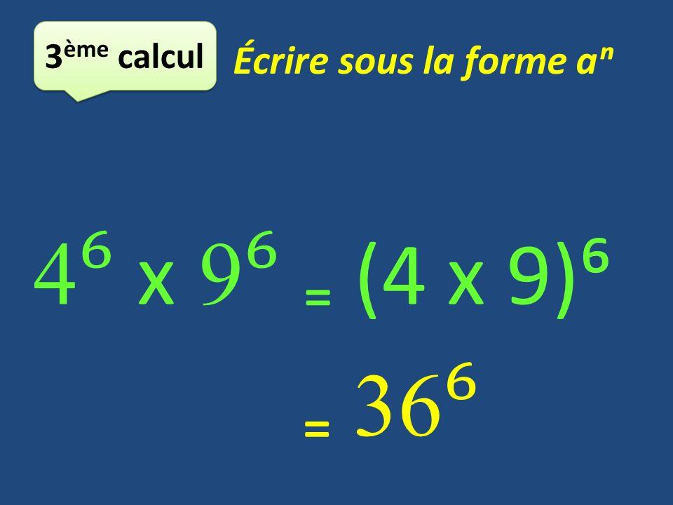 3ème calcul Écrire sous la forme aⁿ 4⁶ x 9⁶ ₌ (4 x 9)⁶ ₌ 36⁶