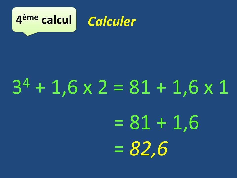 4ème calcul Calculer 34 + 1,6 x 2 = 81 + 1,6 x 1 = 81 + 1,6 = 82,6