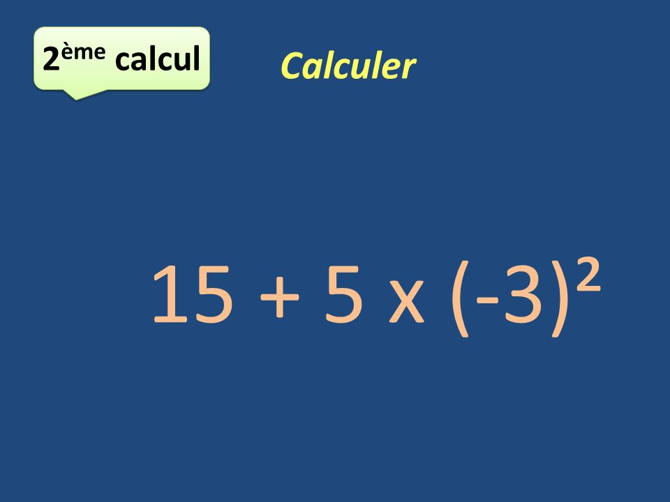 2ème calcul Calculer 15 + 5 x (-3)²