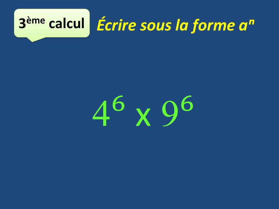 3ème calcul Écrire sous la forme aⁿ 4⁶ x 9⁶
