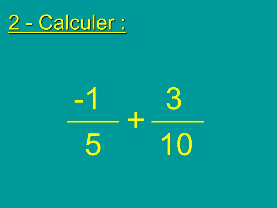 2 - Calculer : -1 3 + 5 10