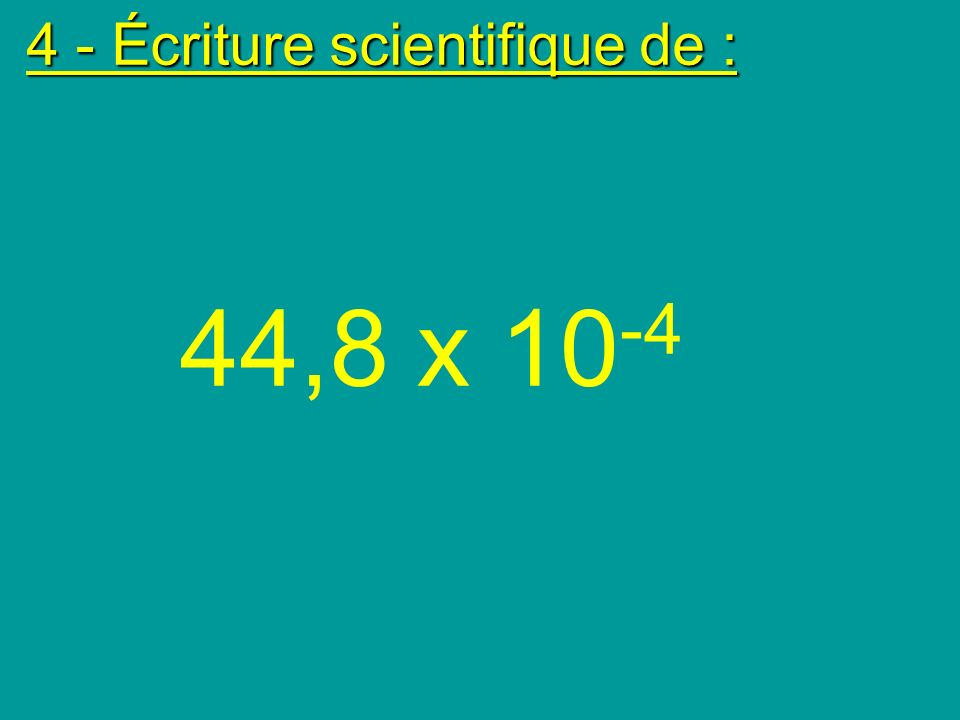 4 - Écriture scientifique de :