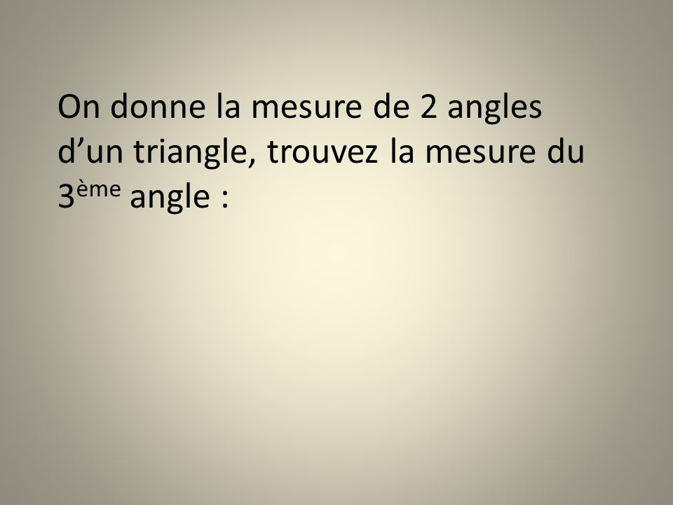 On donne la mesure de 2 angles d'un triangle, trouvez la mesure du 3ème angle :
