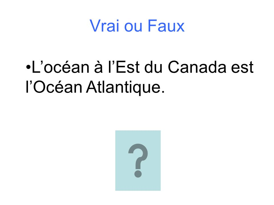 Vrai ou Faux L'océan à l'Est du Canada est l'Océan Atlantique.