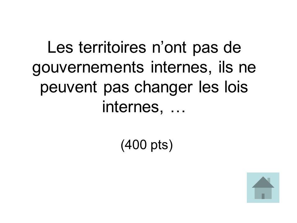 Les territoires n'ont pas de gouvernements internes, ils ne peuvent pas changer les lois internes, …