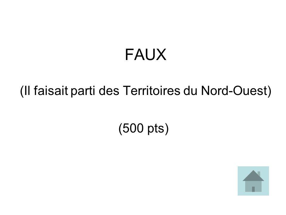 FAUX (Il faisait parti des Territoires du Nord-Ouest)