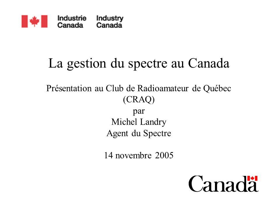 La gestion du spectre au Canada Présentation au Club de Radioamateur de Québec (CRAQ) par Michel Landry Agent du Spectre 14 novembre 2005
