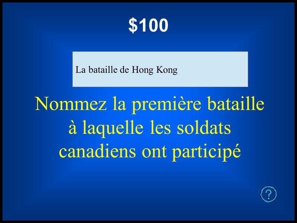 $100 La bataille de Hong Kong. Nommez la première bataille à laquelle les soldats canadiens ont participé.