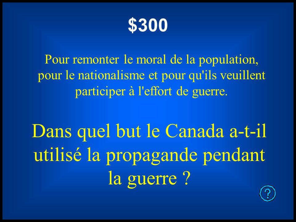 $300 Pour remonter le moral de la population, pour le nationalisme et pour qu ils veuillent participer à l effort de guerre.