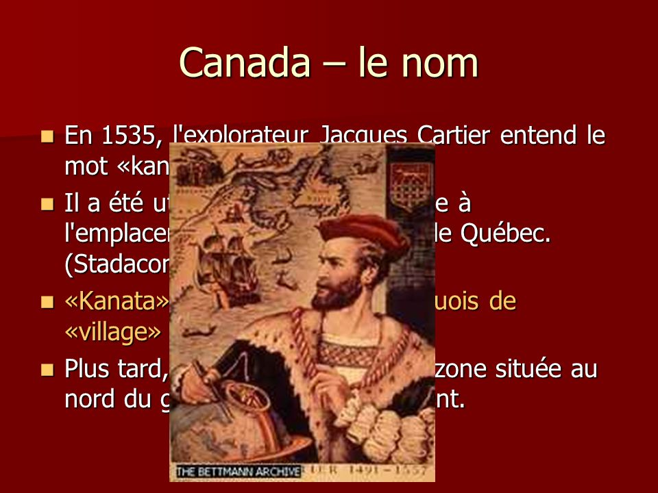 Canada – le nom En 1535, l explorateur Jacques Cartier entend le mot «kanata».
