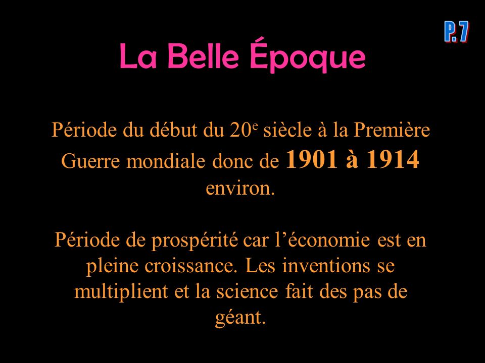 P. 7 La Belle Époque. Période du début du 20e siècle à la Première Guerre mondiale donc de 1901 à 1914 environ.