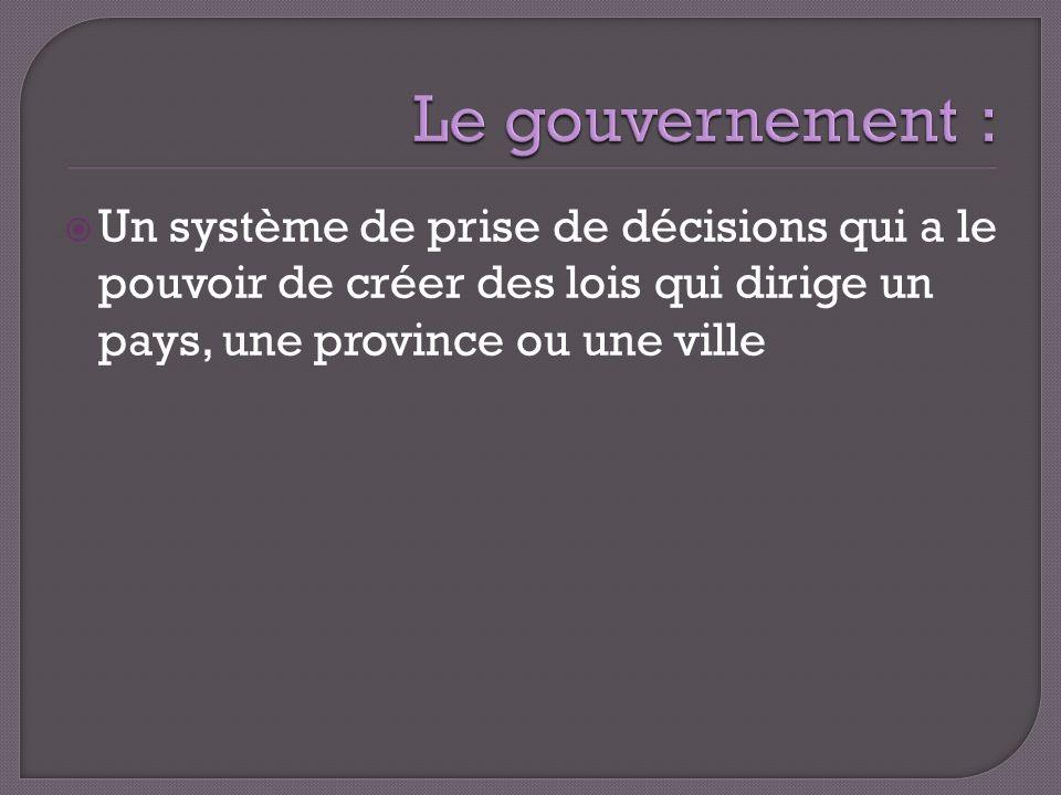 Le gouvernement : Un système de prise de décisions qui a le pouvoir de créer des lois qui dirige un pays, une province ou une ville.