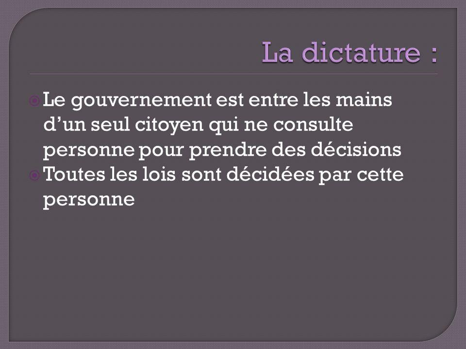 La dictature : Le gouvernement est entre les mains d'un seul citoyen qui ne consulte personne pour prendre des décisions.