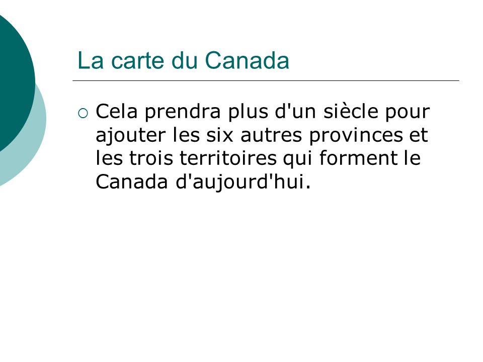 La carte du Canada Cela prendra plus d un siècle pour ajouter les six autres provinces et les trois territoires qui forment le Canada d aujourd hui.