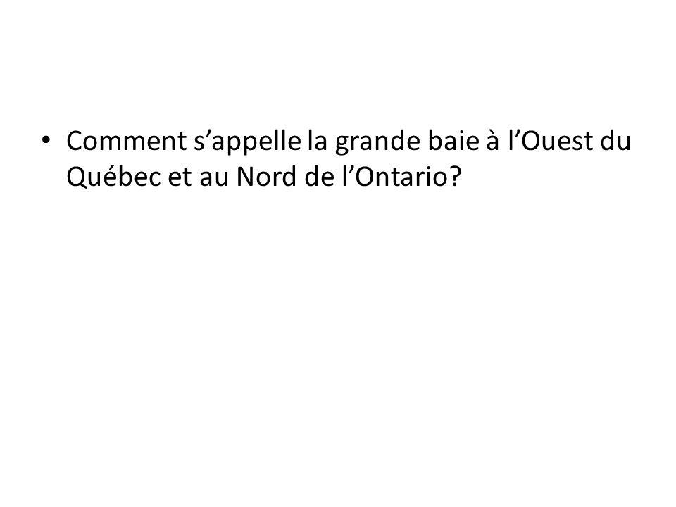 Comment s'appelle la grande baie à l'Ouest du Québec et au Nord de l'Ontario