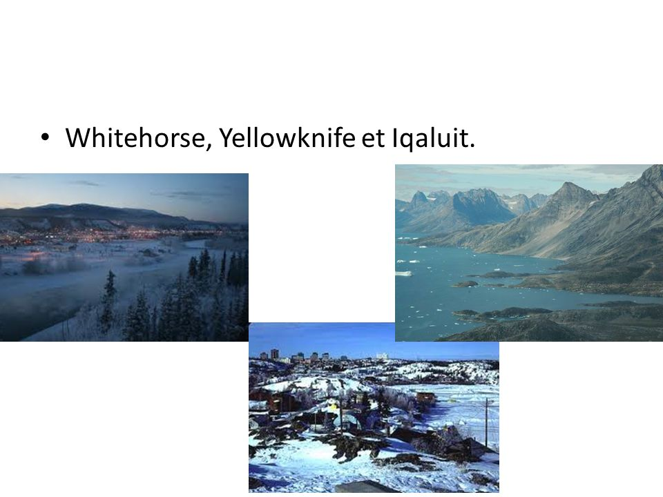 Whitehorse, Yellowknife et Iqaluit.