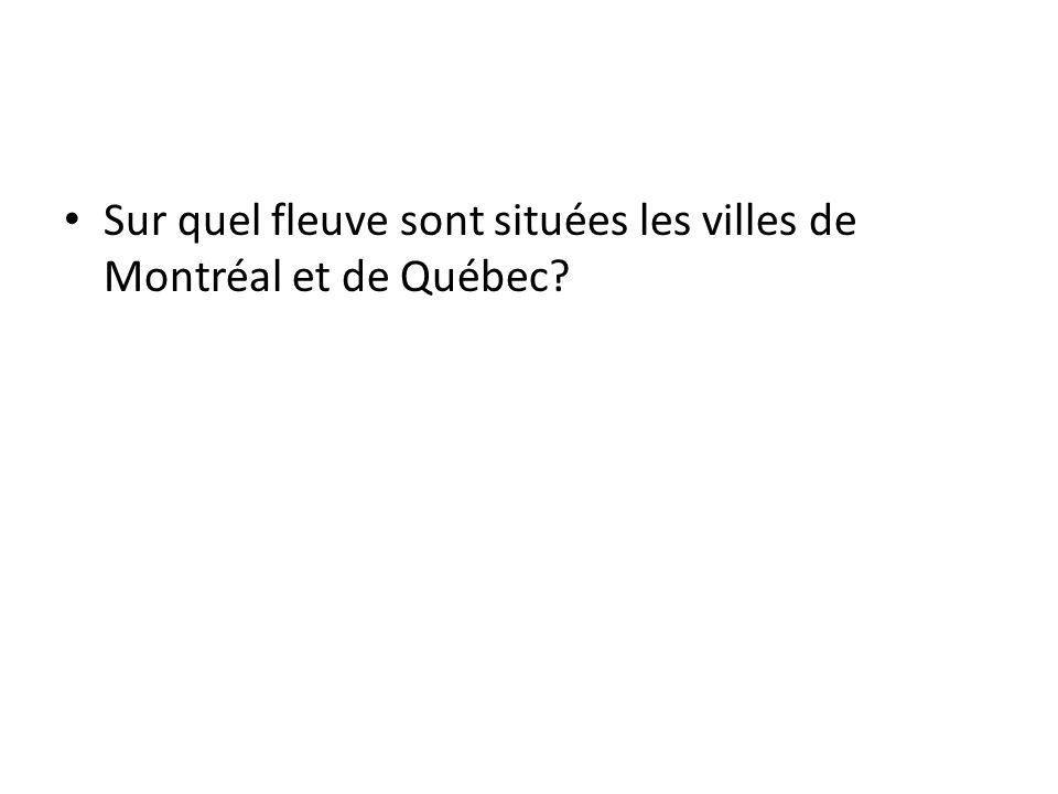 Sur quel fleuve sont situées les villes de Montréal et de Québec