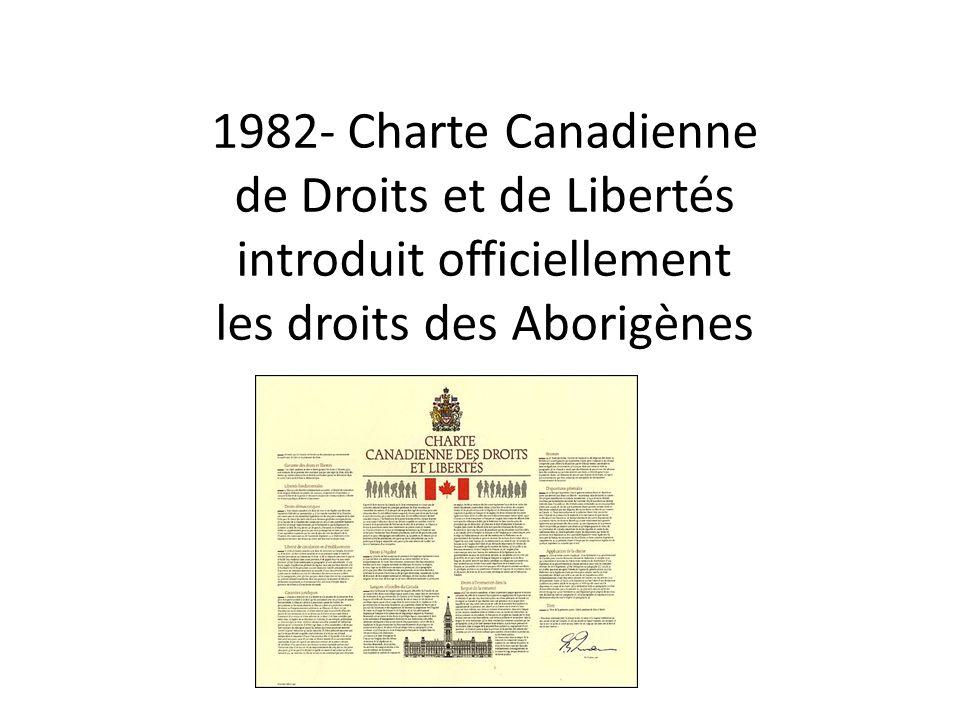1982- Charte Canadienne de Droits et de Libertés introduit officiellement les droits des Aborigènes