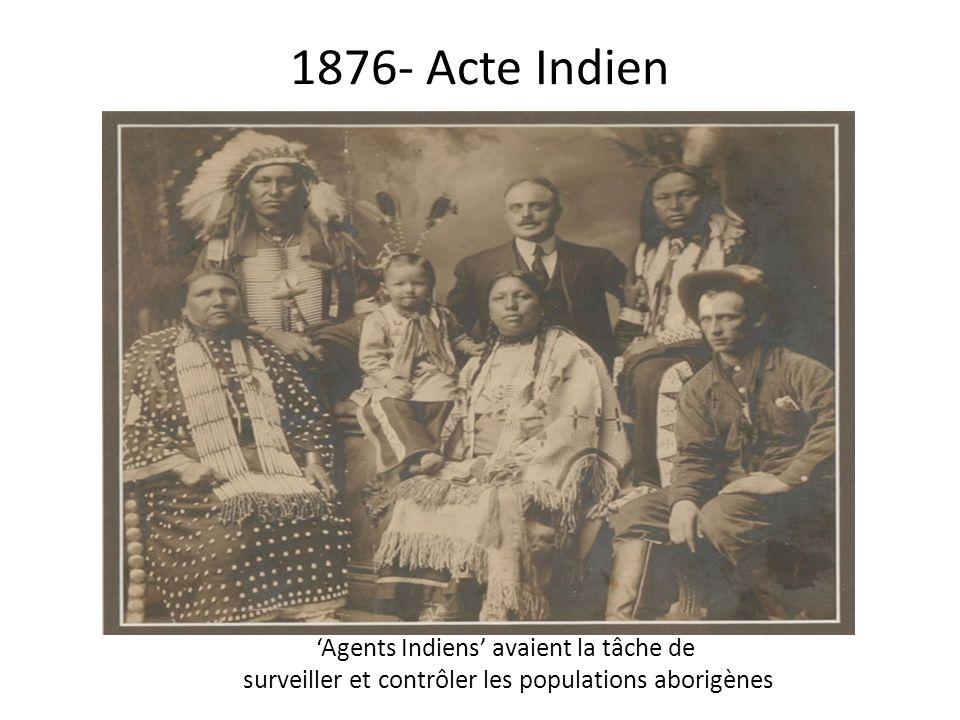 1876- Acte Indien 'Agents Indiens' avaient la tâche de surveiller et contrôler les populations aborigènes